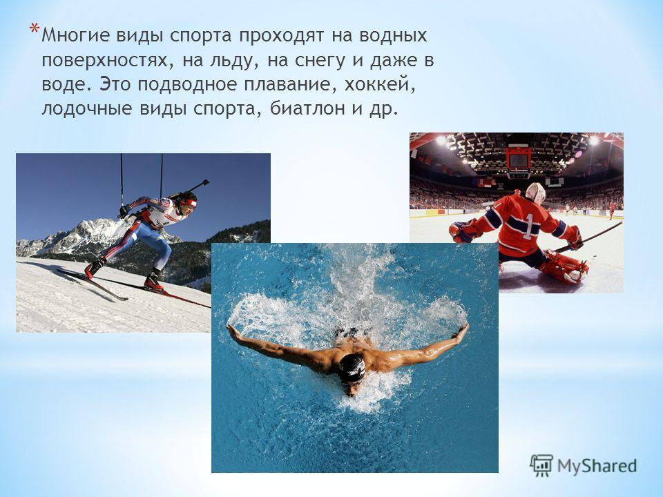 * Многие виды спорта проходят на водных поверхностях, на льду, на снегу и даже в воде. Это подводное плавание, хоккей, лодочные виды спорта, биатлон и др.