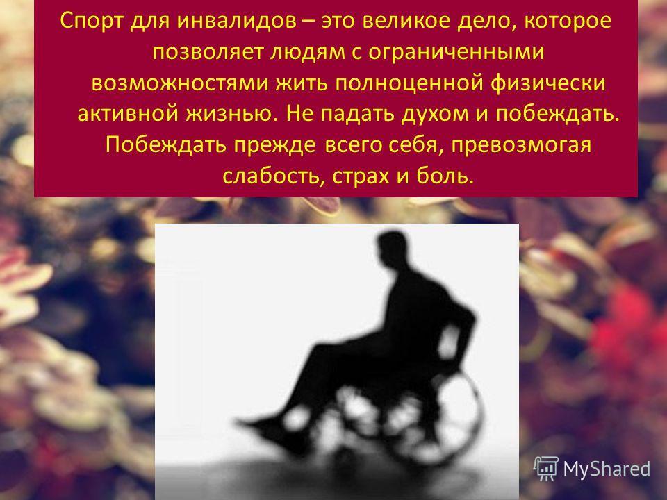 Спорт для инвалидов – это великое дело, которое позволяет людям с ограниченными возможностями жить полноценной физически активной жизнью. Не падать духом и побеждать. Побеждать прежде всего себя, превозмогая слабость, страх и боль.