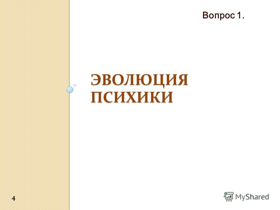 ЭВОЛЮЦИЯ ПСИХИКИ Вопрос 1. 4