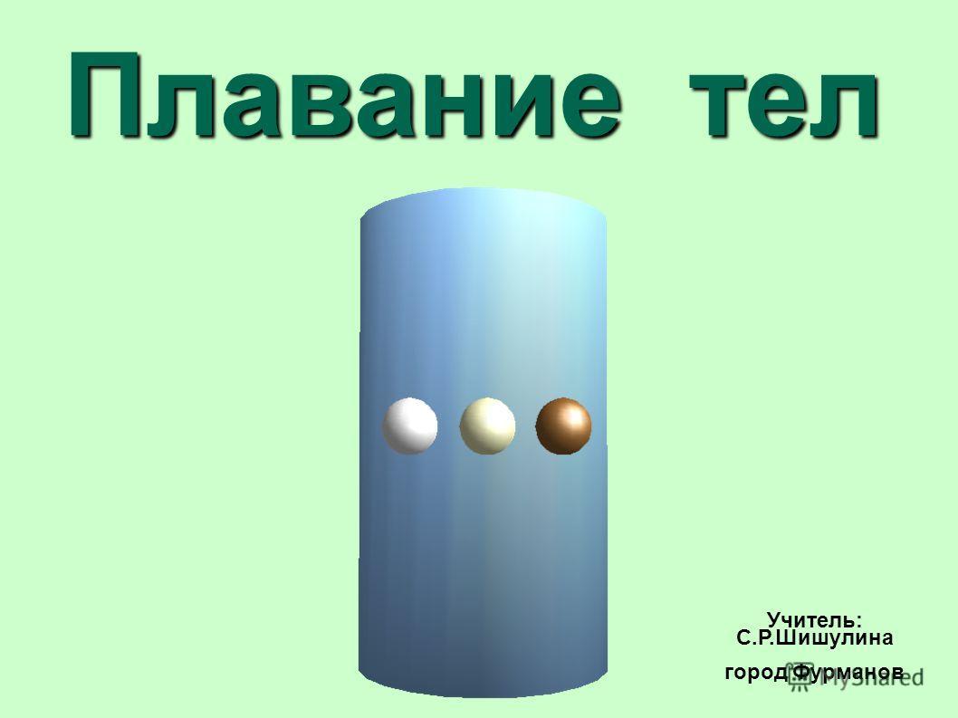 Плавание тел Учитель: С.Р.Шишулина город Фурманов