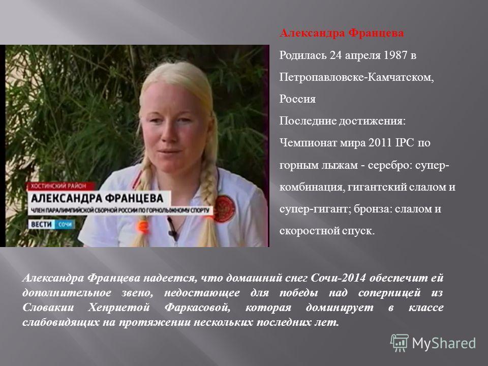 Александра Францева Родилась 24 апреля 1987 в Петропавловске - Камчатском, Россия Последние достижения : Чемпионат мира 2011 IPC по горным лыжам - серебро : супер - комбинация, гигантский слалом и супер - гигант ; бронза : слалом и скоростной спуск.