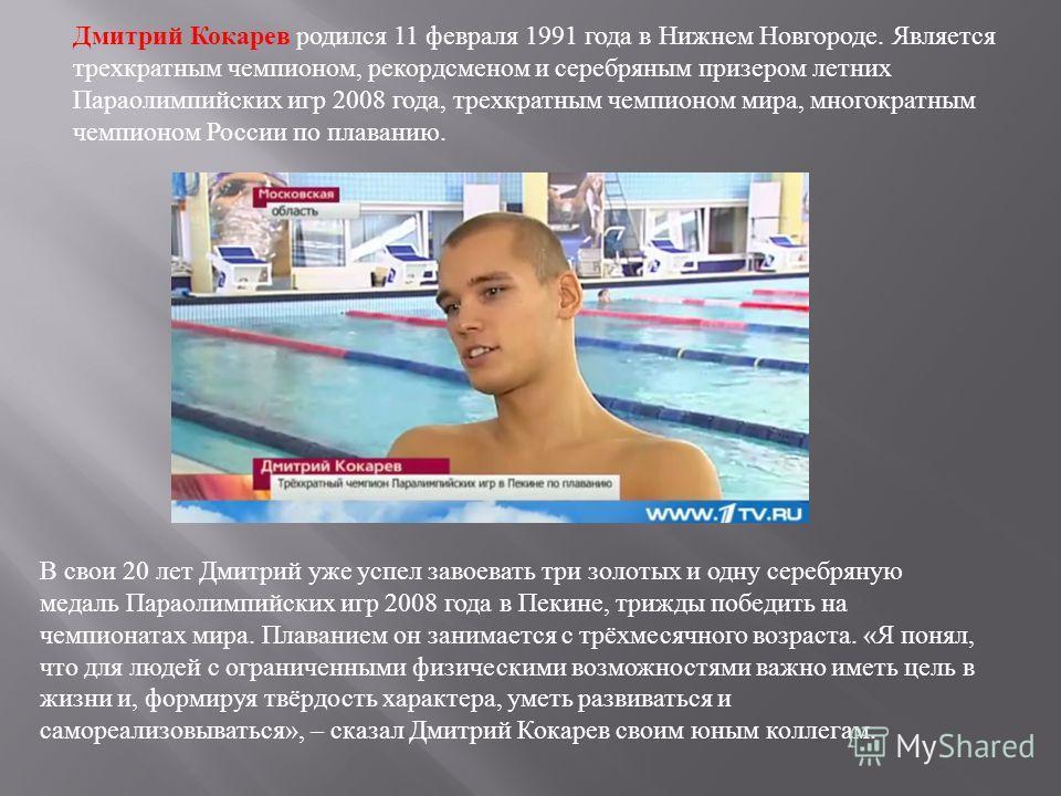В свои 20 лет Дмитрий уже успел завоевать три золотых и одну серебряную медаль Параолимпийских игр 2008 года в Пекине, трижды победить на чемпионатах мира. Плаванием он занимается с трёхмесячного возраста. « Я понял, что для людей с ограниченными физ