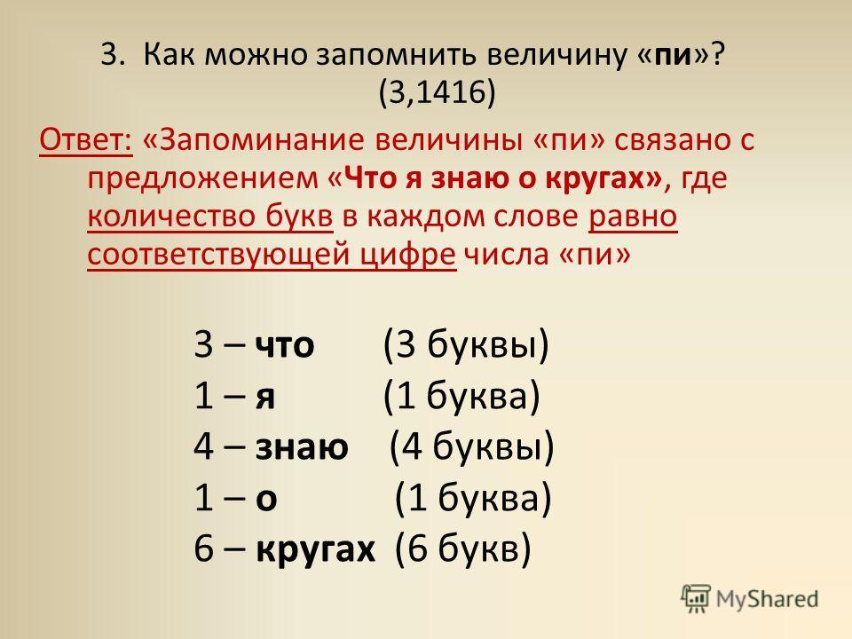 3. Как можно запомнить величину «пи»? (3,1416) Ответ: «Запоминание величины «пи» связано с предложением «Что я знаю о кругах», где количество букв в каждом слове равно соответствующей цифре числа «пи» 3 – что (3 буквы) 1 – я (1 буква) 4 – знаю (4 бук
