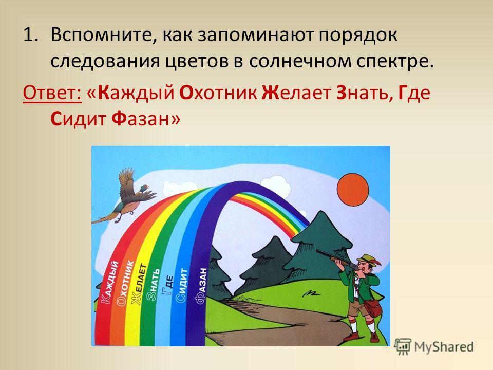 1.Вспомните, как запоминают порядок следования цветов в солнечном спектре. Ответ: «Каждый Охотник Желает Знать, Где Сидит Фазан»