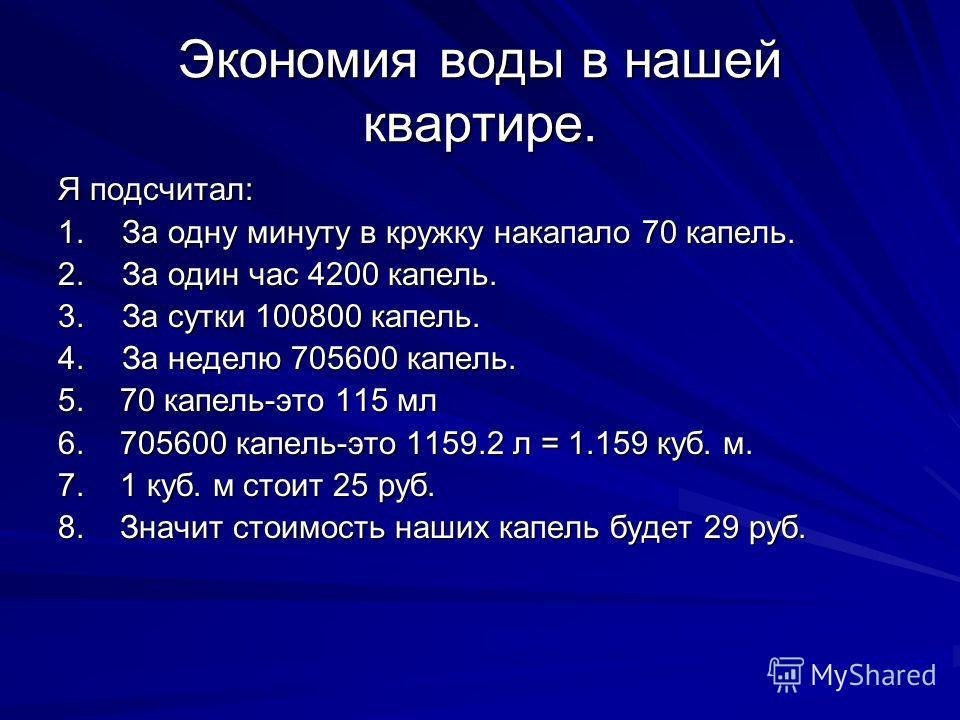 Экономия воды в нашей квартире. Я подсчитал: 1.За одну минуту в кружку накапало 70 капель. 2. За один час 4200 капель. 3. За сутки 100800 капель. 4. За неделю 705600 капель. 5. 70 капель-это 115 мл 6. 705600 капель-это 1159.2 л = 1.159 куб. м. 7. 1 к