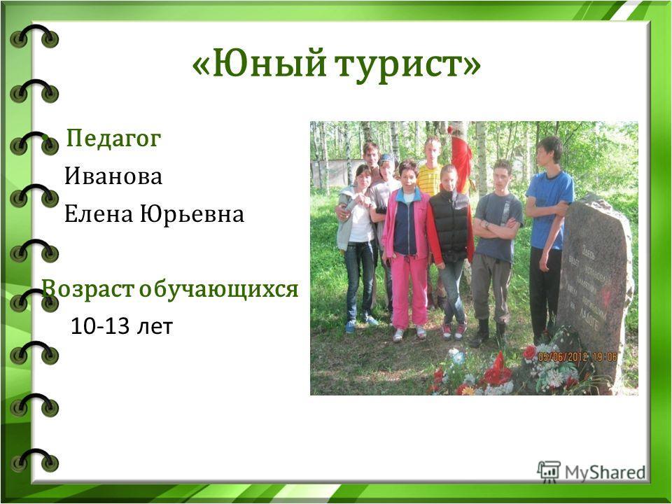 «Юный турист» Педагог Иванова Елена Юрьевна Возраст обучающихся 10-13 лет