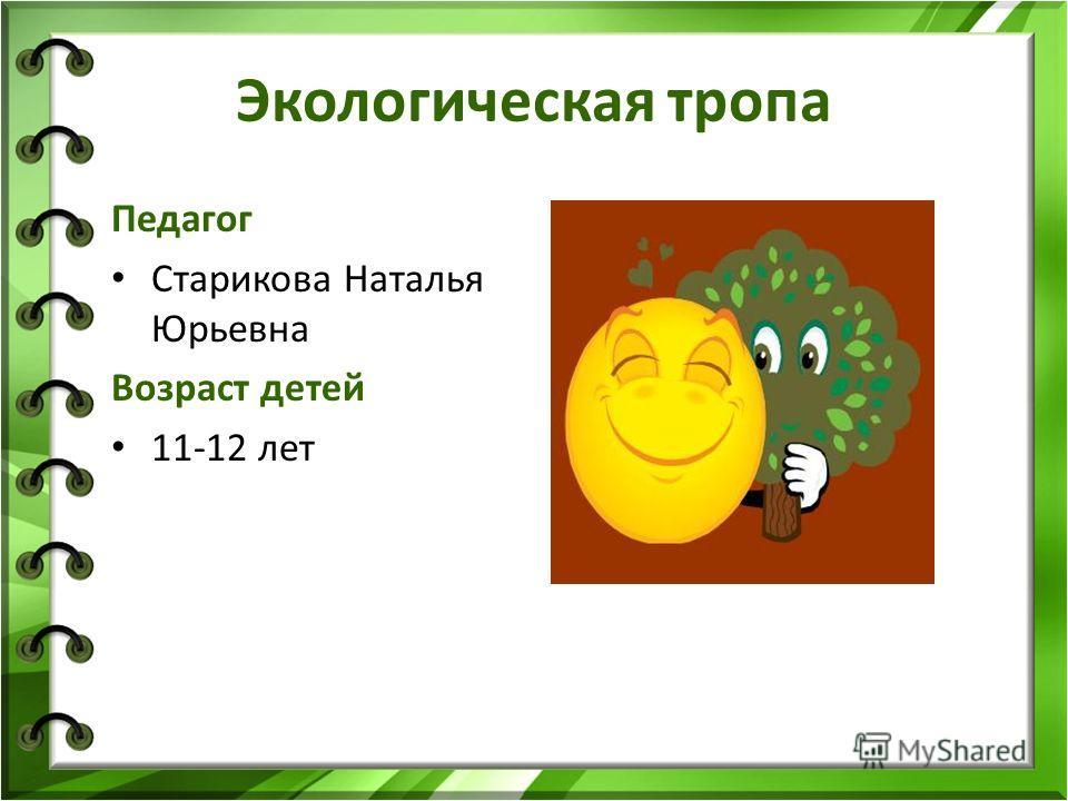 Экологическая тропа Педагог Старикова Наталья Юрьевна Возраст детей 11-12 лет