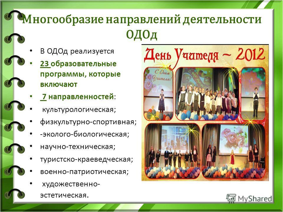 Многообразие направлений деятельности ОДОд В ОДОд реализуется 23 образовательные программы, которые включают 7 направленностей: культурологическая; физкультурно-спортивная; -эколого-биологическая; научно-техническая; туристско-краеведческая; военно-п