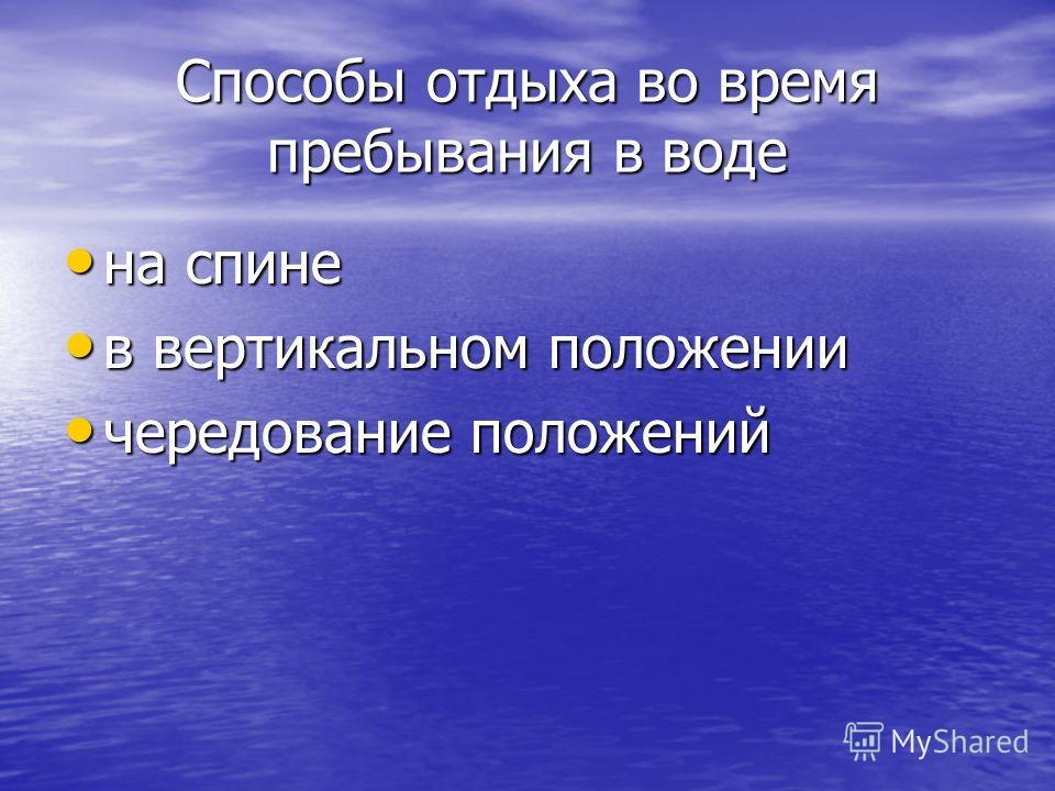Способы отдыха во время пребывания в воде на спине на спине в вертикальном положении в вертикальном положении чередование положений чередование положений
