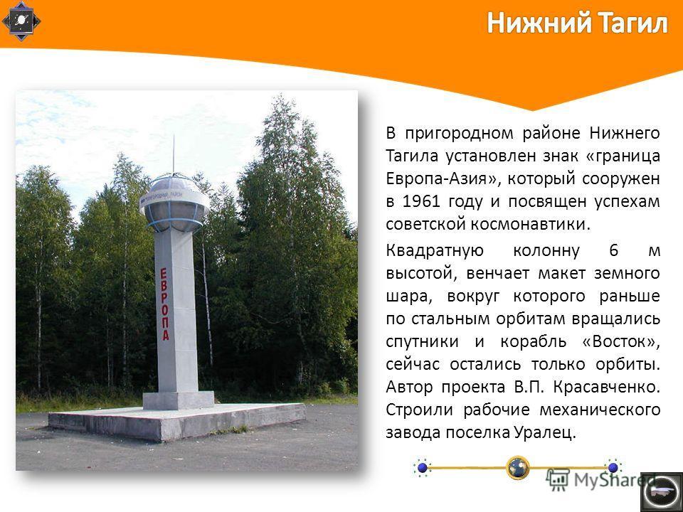 В пригородном районе Нижнего Тагила установлен знак «граница Европа-Азия», который сооружен в 1961 году и посвящен успехам советской космонавтики. Квадратную колонну 6 м высотой, венчает макет земного шара, вокруг которого раньше по стальным орбитам