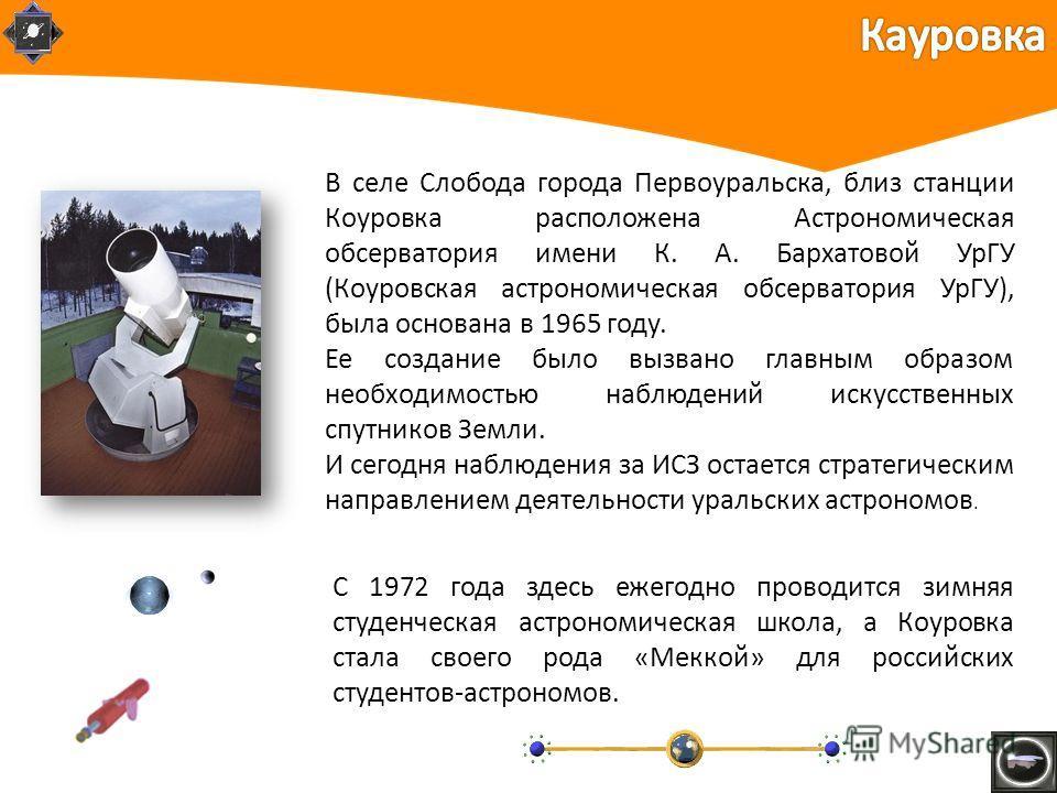 В селе Слобода города Первоуральска, близ станции Коуровка расположена Астрономическая обсерватория имени К. А. Бархатовой УрГУ (Коуровская астрономическая обсерватория УрГУ), была основана в 1965 году. Ее создание было вызвано главным образом необхо