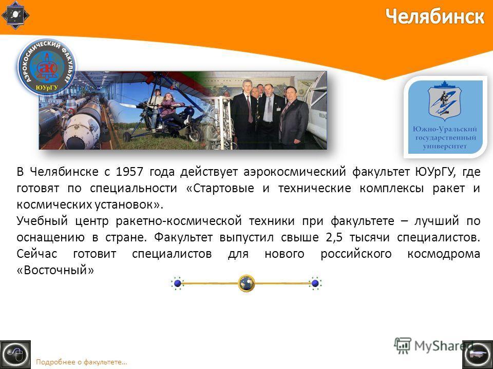В Челябинске с 1957 года действует аэрокосмический факультет ЮУрГУ, где готовят по специальности «Стартовые и технические комплексы ракет и космических установок». Учебный центр ракетно-космической техники при факультете – лучший по оснащению в стран