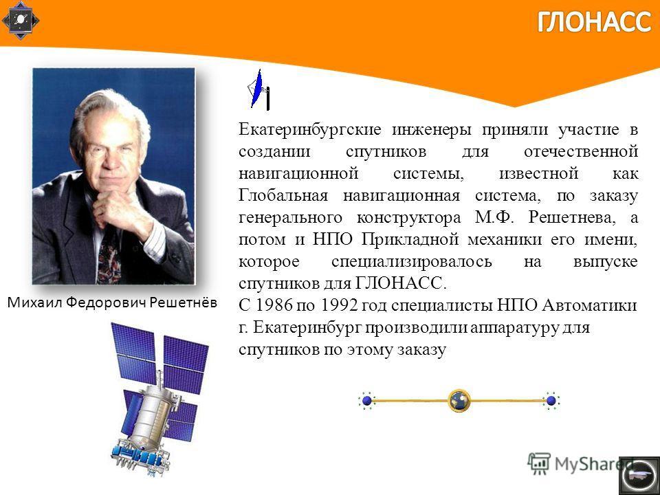 Екатеринбургские инженеры приняли участие в создании спутников для отечественной навигационной системы, известной как Глобальная навигационная система, по заказу генерального конструктора М.Ф. Решетнева, а потом и НПО Прикладной механики его имени, к