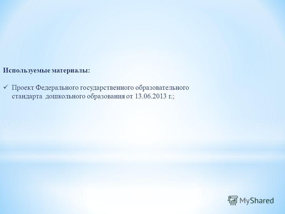 Используемые материалы: Проект Федерального государственного образовательного стандарта дошкольного образования от 13.06.2013 г.;