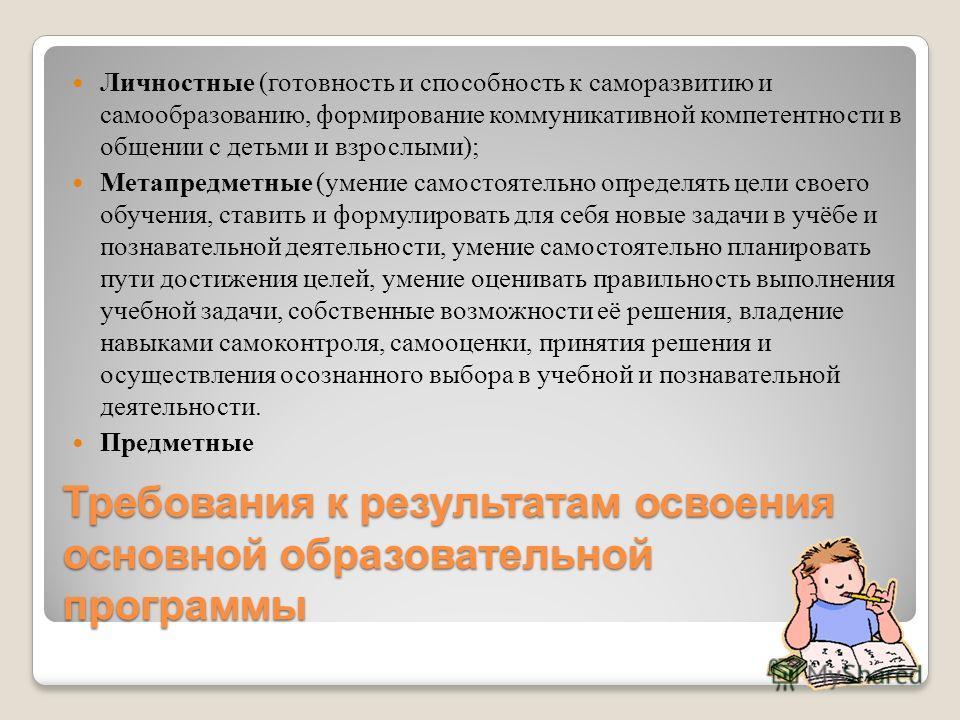 Требования к результатам освоения основной образовательной программы Личностные (готовность и способность к саморазвитию и самообразованию, формирование коммуникативной компетентности в общении с детьми и взрослыми); Метапредметные (умение самостояте