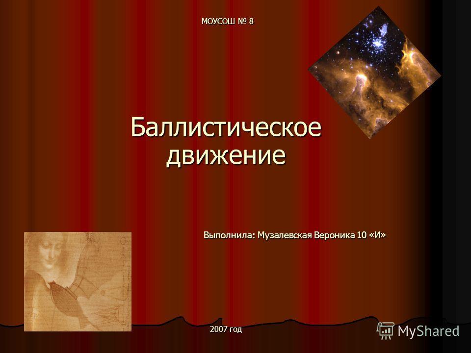 МОУСОШ 8 Баллистическое движение Выполнила: Музалевская Вероника 10 «И» Выполнила: Музалевская Вероника 10 «И» 2007 год