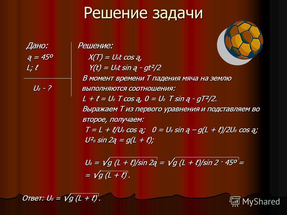 Решение задачи Дано: Решение: Дано: Решение: ą = 45º X(T) = U 0 t cos ą, ą = 45º X(T) = U 0 t cos ą, L; Y(t) = U 0 t sin ą - gt²/2 L; Y(t) = U 0 t sin ą - gt²/2 В момент времени Т падения мяча на землю В момент времени Т падения мяча на землю U 0 - ?