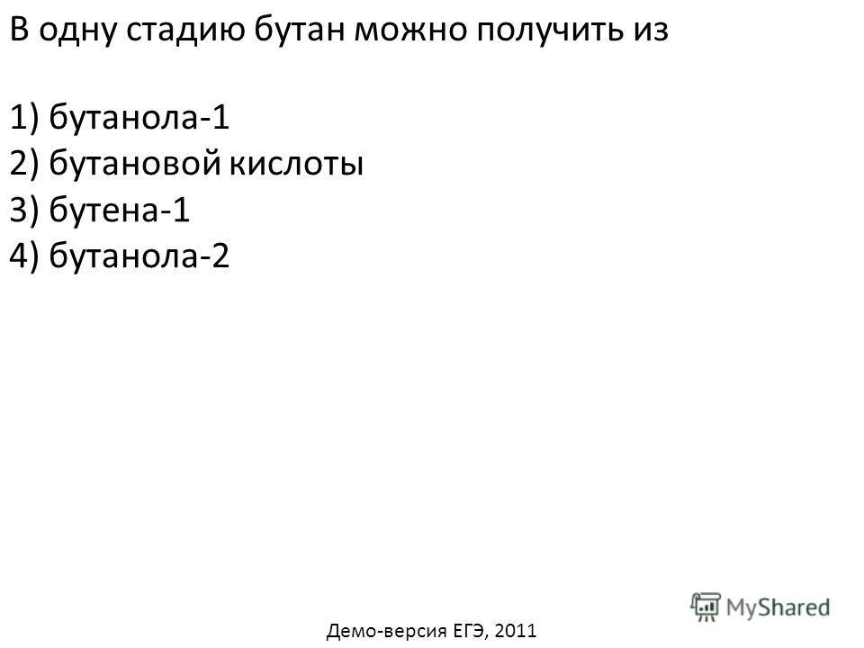 В одну стадию бутан можно получить из 1) бутанола-1 2) бутановой кислоты 4) бутанола-2 3) бутена-1 Демо-версия ЕГЭ, 2011