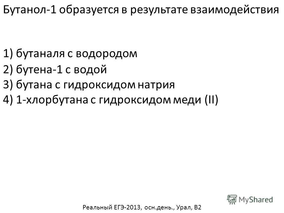 Бутанол-1 образуется в результате взаимодействия 2) бутена-1 с водой 3) бутана с гидроксидом натрия 4) 1-хлорбутана с гидроксидом меди (II) 1) бутаналя с водородом Реальный ЕГЭ-2013, осн.день., Урал, В2