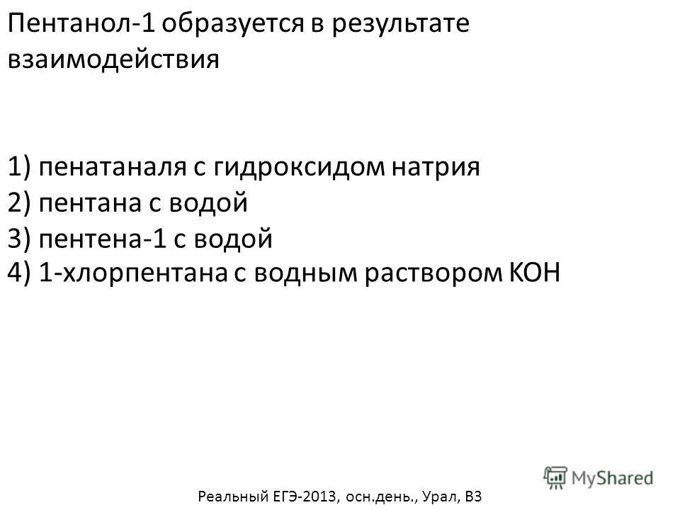 Пентанол-1 образуется в результате взаимодействия 1) пенатаналя с гидроксидом натрия 2) пентана с водой 3) пентена-1 с водой 4) 1-хлорпентана с водным раствором KOH Реальный ЕГЭ-2013, осн.день., Урал, В3