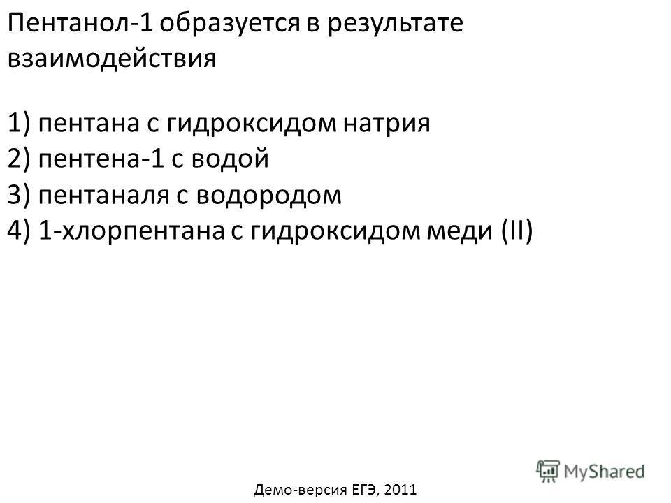 Пентанол-1 образуется в результате взаимодействия 1) пентана с гидроксидом натрия 2) пентена-1 с водой 4) 1-хлорпентана с гидроксидом меди (II) 3) пентаналя с водородом Демо-версия ЕГЭ, 2011