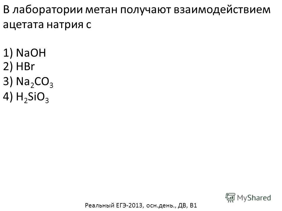 В лаборатории метан получают взаимодействием ацетата натрия с 2) HBr 3) Na 2 CO 3 4) H 2 SiO 3 1) NaOH Реальный ЕГЭ-2013, осн.день., ДВ, В1