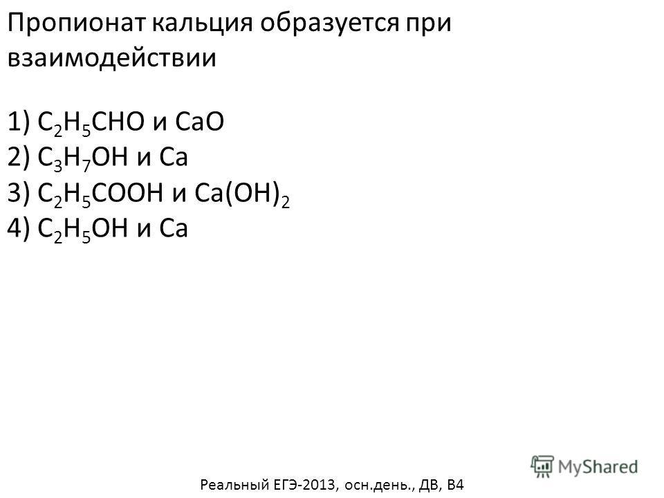 Пропионат кальция образуется при взаимодействии 1) C 2 H 5 CHO и CaO 2) C 3 H 7 OH и Ca 4) C 2 H 5 OH и Ca 3) C 2 H 5 COOH и Ca(OH) 2 Реальный ЕГЭ-2013, осн.день., ДВ, В4
