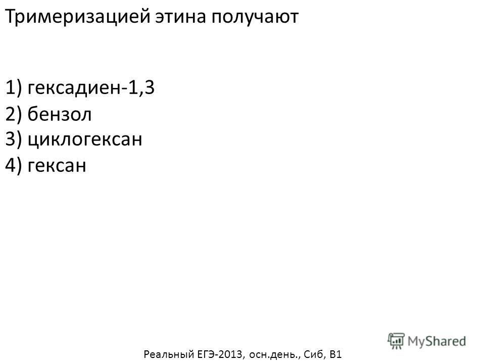 Тримеризацией этина получают 1) гексадиен-1,3 3) циклогексан 4) гексан 2) бензол Реальный ЕГЭ-2013, осн.день., Сиб, В1