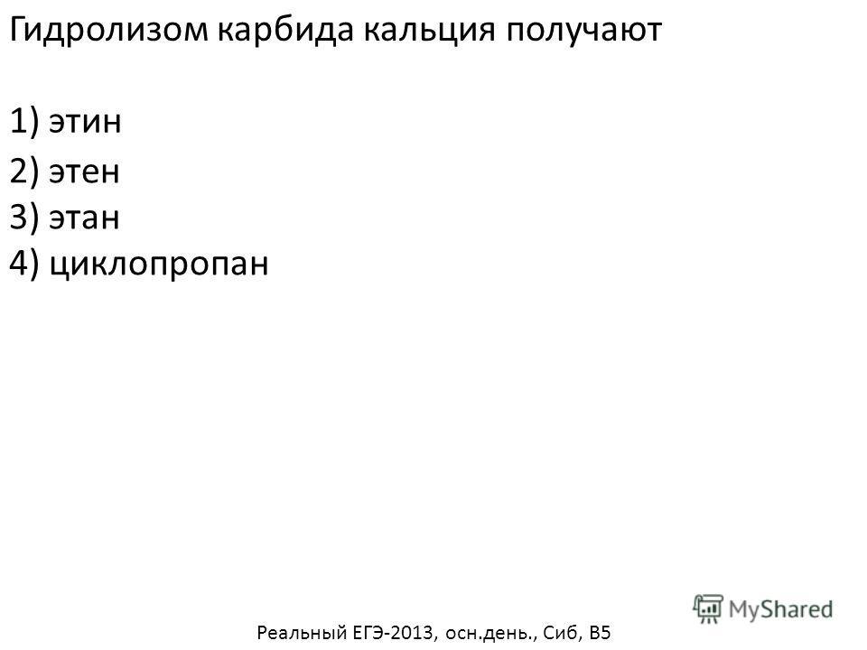 Гидролизом карбида кальция получают 2) этен 3) этан 4) циклопропан 1) этин Реальный ЕГЭ-2013, осн.день., Сиб, В5