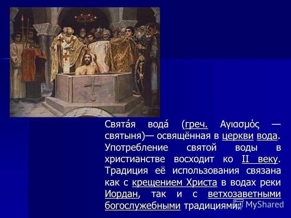 Свята́я вода́ (греч. Αγιασμός святыня) освящённая в церкви вода. Употребление святой воды в христианстве восходит ко II веку. Традиция её использования связана как с крещением Христа в водах реки Иордан, так и с ветхозаветными богослужебными традиция