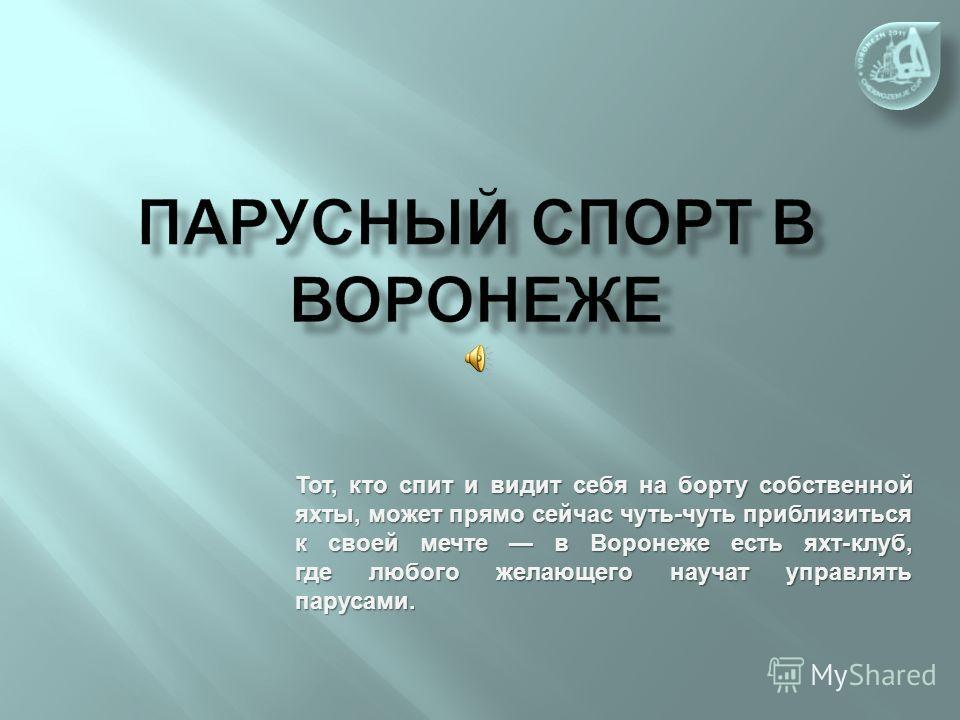 Тот, кто спит и видит себя на борту собственной яхты, может прямо сейчас чуть-чуть приблизиться к своей мечте в Воронеже есть яхт-клуб, где любого желающего научат управлять парусами.