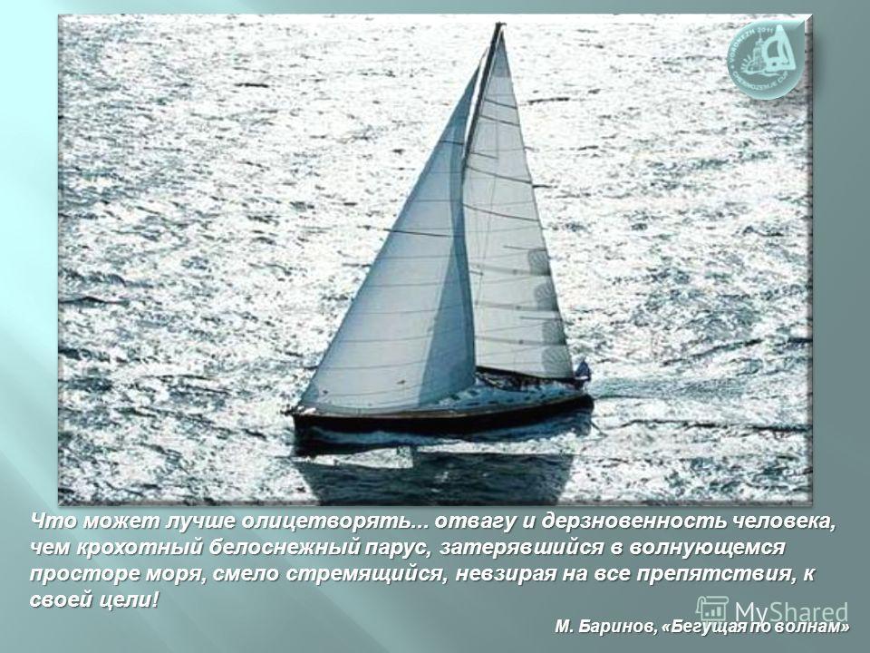 Что может лучше олицетворять... отвагу и дерзновенность человека, чем крохотный белоснежный парус, затерявшийся в волнующемся просторе моря, смело стремящийся, невзирая на все препятствия, к своей цели ! М. Баринов, « Бегущая по волнам » Что может лу