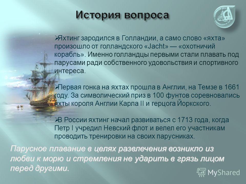 Яхтинг зародился в Голландии, а само слово «яхта» произошло от голландского «Jacht» «охотничий корабль». Именно голландцы первыми стали плавать под парусами ради собственного удовольствия и спортивного интереса. Первая гонка на яхтах прошла в Англии,