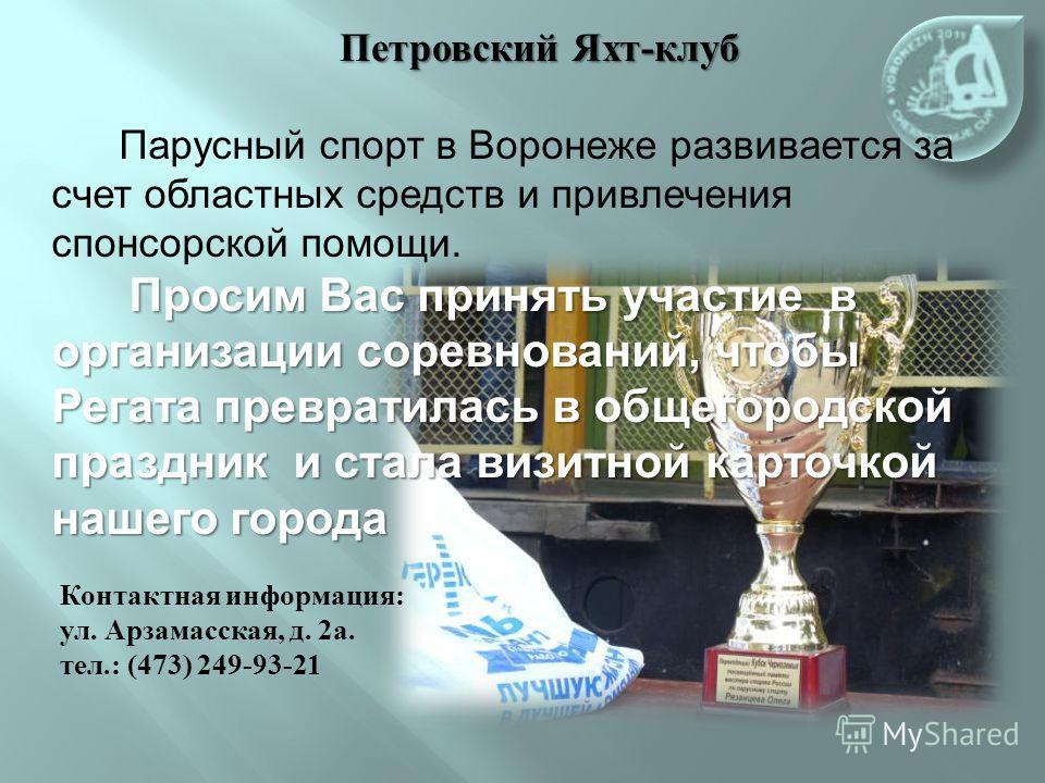 Парусный спорт в Воронеже развивается за счет областных средств и привлечения спонсорской помощи. Просим Вас принять участие в организации соревнований, чтобы Регата превратилась в общегородской праздник и стала визитной карточкой нашего города Проси
