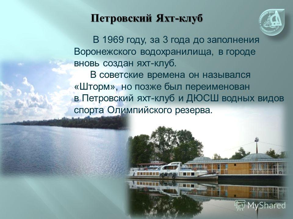 В 1969 году, за 3 года до заполнения Воронежского водохранилища, в городе вновь создан яхт-клуб. В советские времена он назывался «Шторм», но позже был переименован в Петровский яхт-клуб и ДЮСШ водных видов спорта Олимпийского резерва.