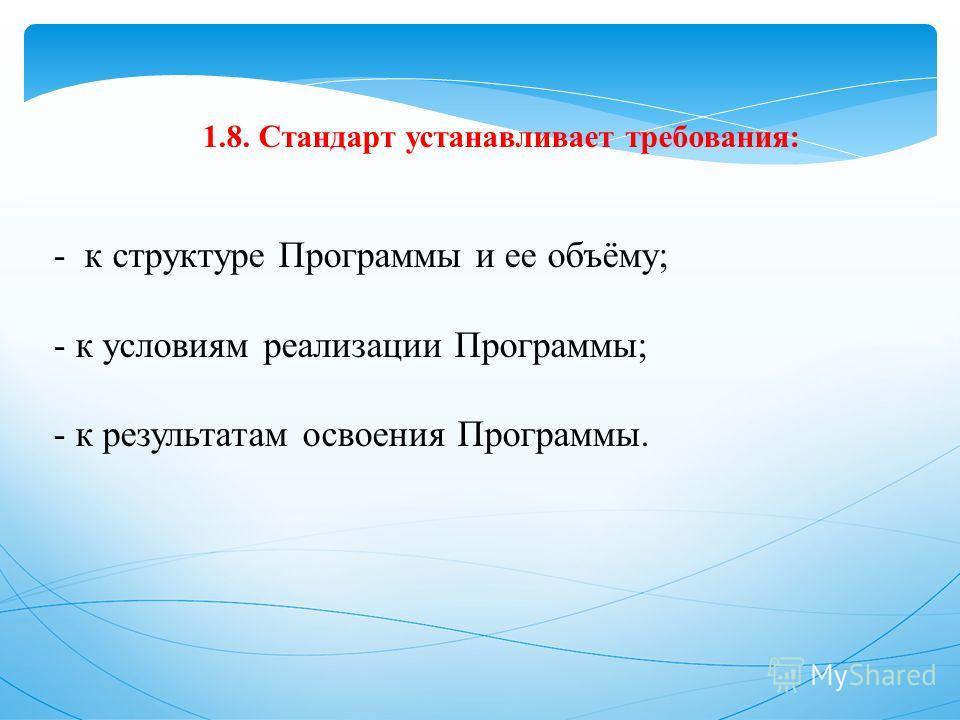 1.8. Стандарт устанавливает требования: - к структуре Программы и ее объёму; - к условиям реализации Программы; - к результатам освоения Программы.
