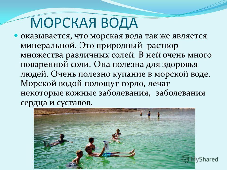 МОРСКАЯ ВОДА оказывается, что морская вода так же является минеральной. Это природный раствор множества различных солей. В ней очень много поваренной соли. Она полезна для здоровья людей. Очень полезно купание в морской воде. Морской водой полощут го