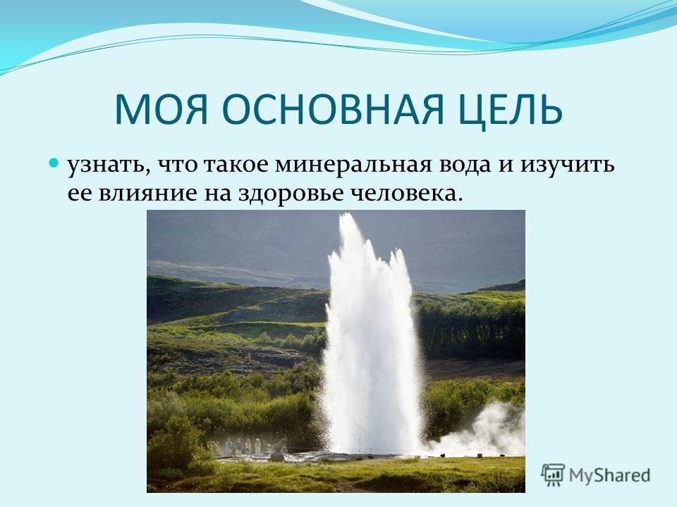 МОЯ ОСНОВНАЯ ЦЕЛЬ узнать, что такое минеральная вода и изучить ее влияние на здоровье человека.