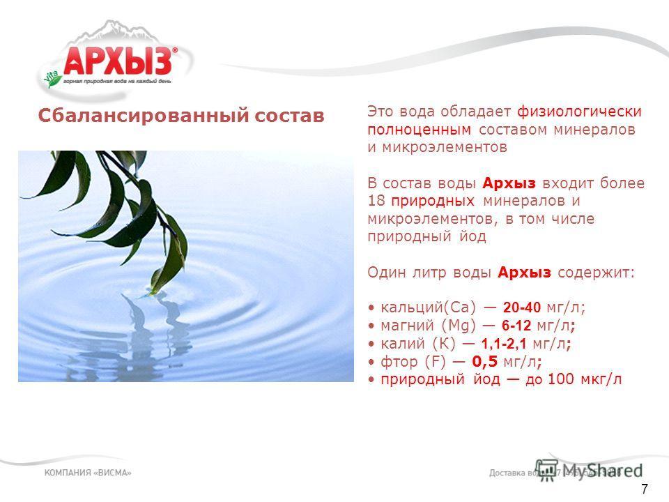7 Это вода обладает физиологически полноценным составом минералов и микроэлементов В состав воды Архыз входит более 18 природных минералов и микроэлементов, в том числе природный йод Один литр воды Архыз содержит: кальций(Ca) 20-40 мг/л; магний (Mg)
