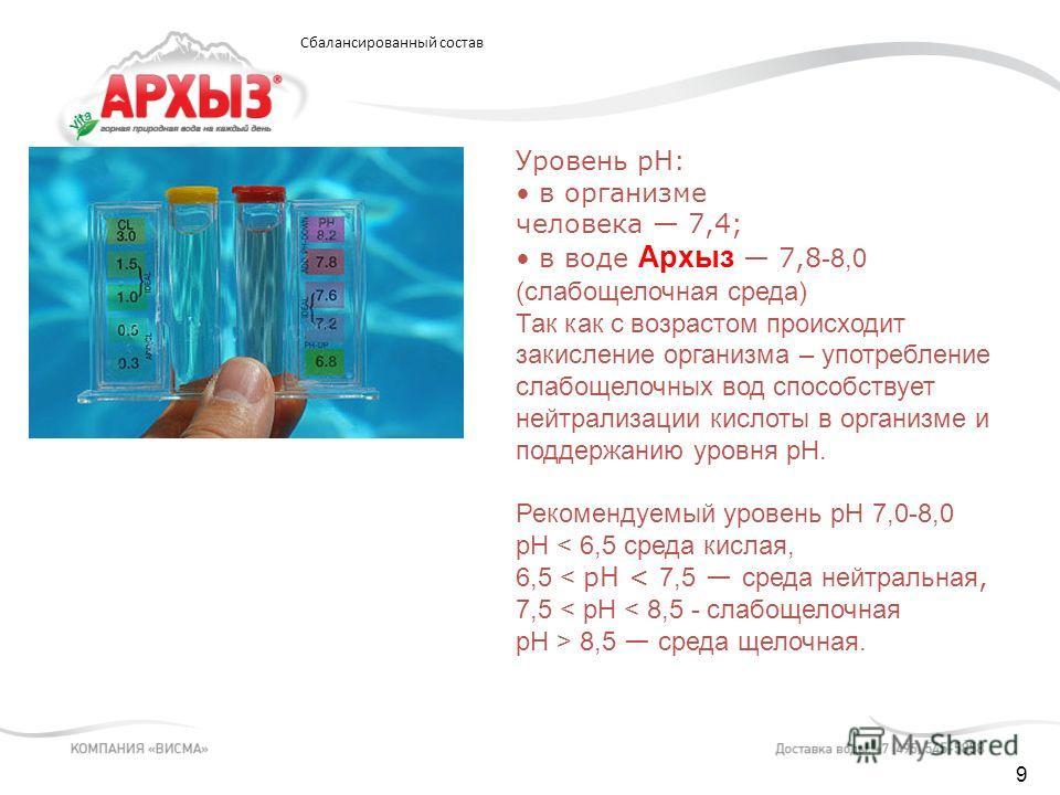 9 Уровень pH: в организме человека 7,4; в воде Архыз 7,8 -8,0 (слабощелочная среда) Так как с возрастом происходит закисление организма – употребление слабощелочных вод способствует нейтрализации кислоты в организме и поддержанию уровня pH. Рекоменду