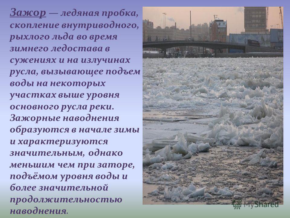 Зажор ледяная пробка, скопление внутриводного, рыхлого льда во время зимнего ледостава в сужениях и на излучинах русла, вызывающее подъем воды на некоторых участках выше уровня основного русла реки. Зажорные наводнения образуются в начале зимы и хара