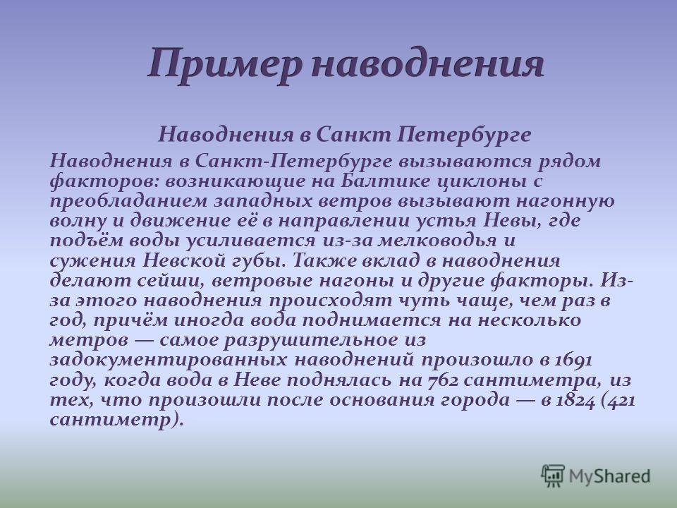 Наводнения в Санкт Петербурге Наводнения в Санкт-Петербурге вызываются рядом факторов: возникающие на Балтике циклоны с преобладанием западных ветров вызывают нагонную волну и движение её в направлении устья Невы, где подъём воды усиливается из-за ме