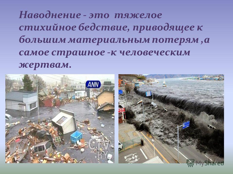 Наводнение - это тяжелое стихийное бедствие, приводящее к большим материальным потерям,а самое страшное -к человеческим жертвам.