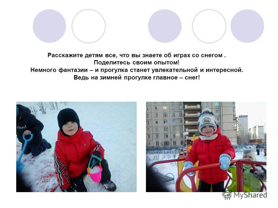 Расскажите детям все, что вы знаете об играх со снегом. Поделитесь своим опытом! Немного фантазии – и прогулка станет увлекательной и интересной. Ведь на зимней прогулке главное – снег!