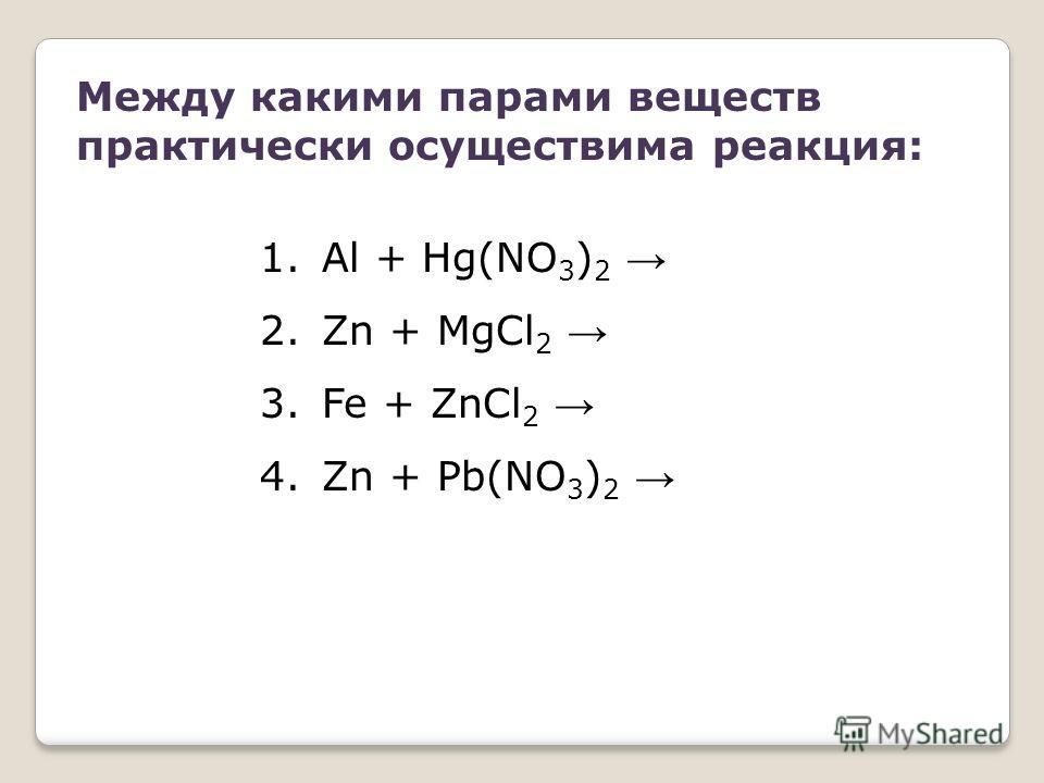 Между какими парами веществ практически осуществима реакция: 1.Al + Hg(NO 3 ) 2 2.Zn + MgCl 2 3.Fe + ZnCl 2 4.Zn + Pb(NO 3 ) 2