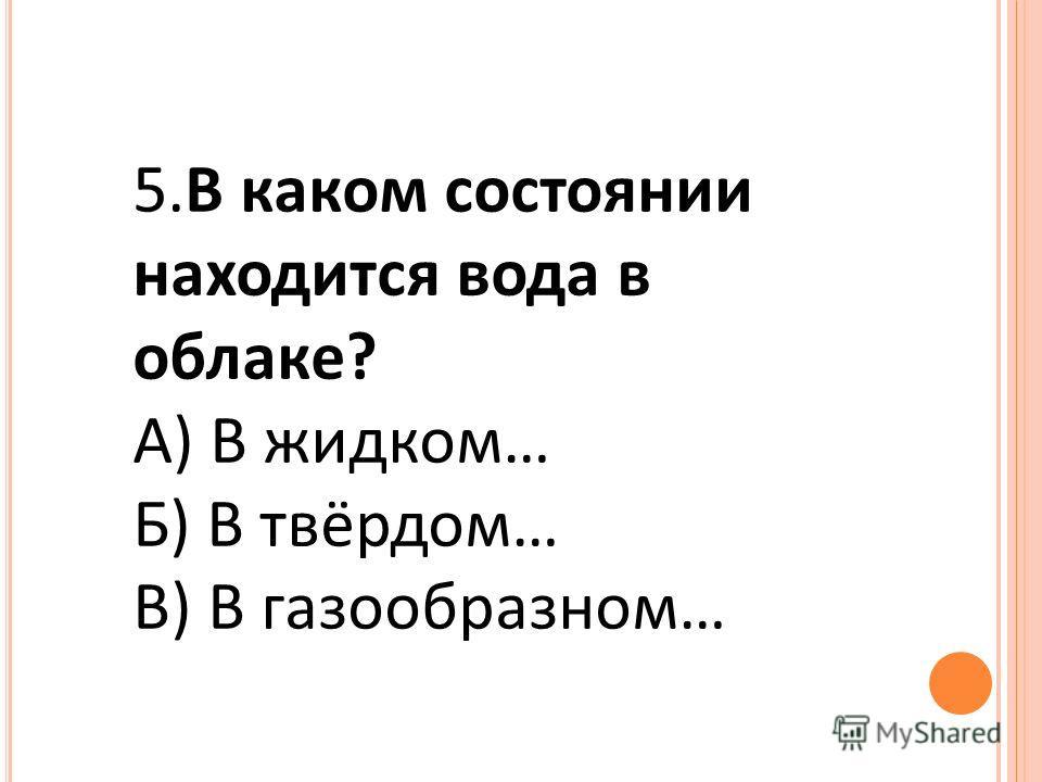 5.В каком состоянии находится вода в облаке? А) В жидком… Б) В твёрдом… В) В газообразном…