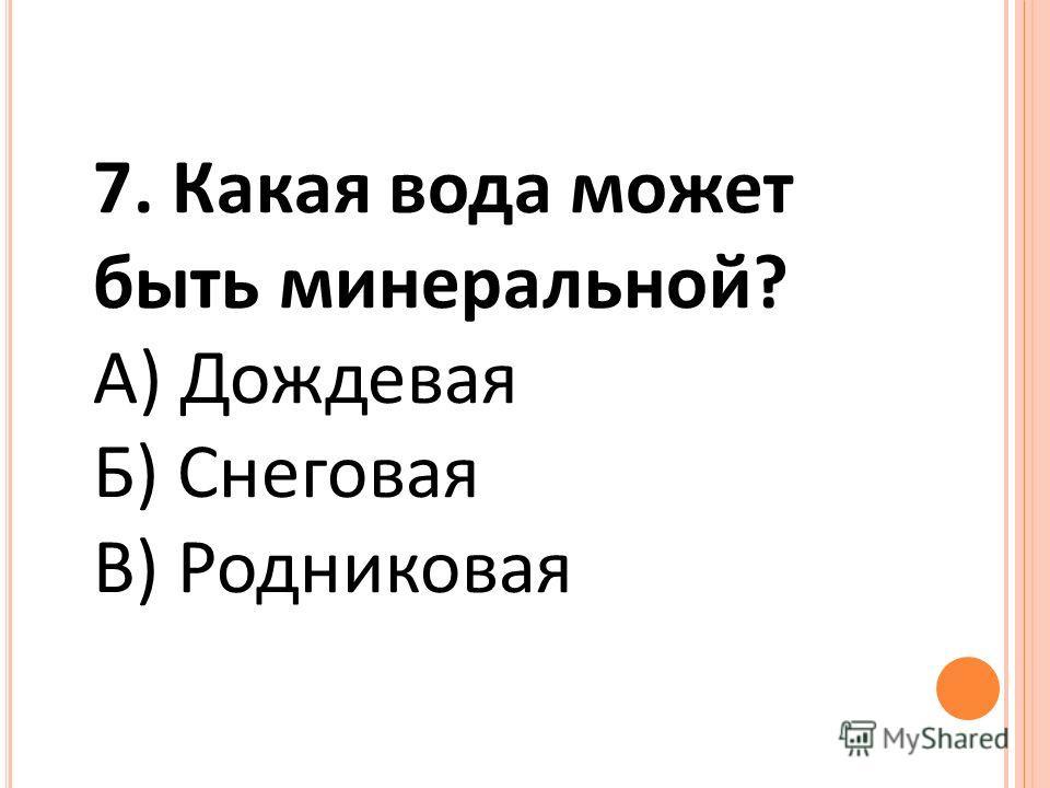 7. Какая вода может быть минеральной? А) Дождевая Б) Снеговая В) Родниковая