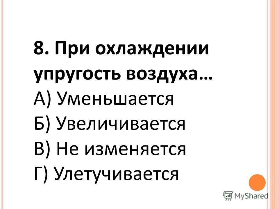 8. При охлаждении упругость воздуха… А) Уменьшается Б) Увеличивается В) Не изменяется Г) Улетучивается