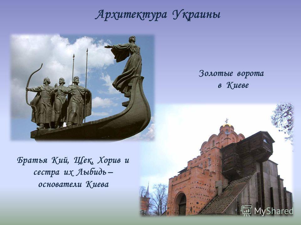 Золотые ворота в Киеве Братья Кий, Щек, Хорив и сестра их Лыбидь – основатели Киева Архитектура Украины