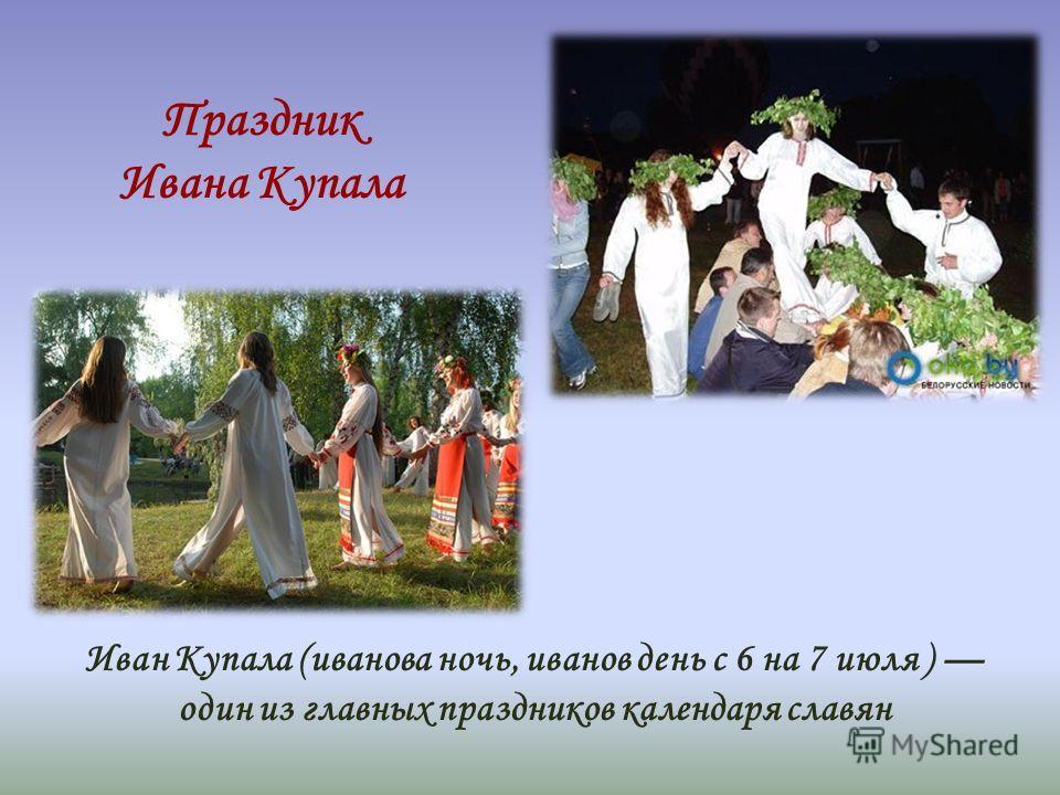 Праздник Ивана Купала Иван Купала (иванова ночь, иванов день с 6 на 7 июля ) один из главных праздников календаря славян
